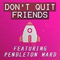 Renard - DON'T QUIT FRIENDS (Feat. Pendleton Ward)