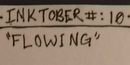 "INKTOBER #10 : "" FLOWING """