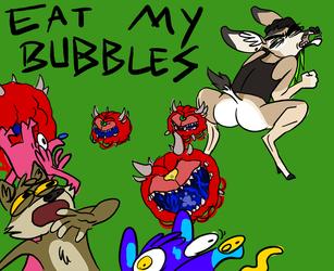 EAT MY BUBBLES!!!