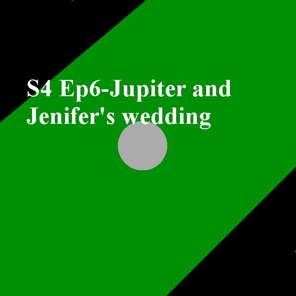 S4 Ep6-Jupiter and Jenifer's wedding