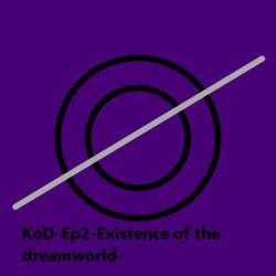 KoD-Ep2-Existence of the dreamworld-