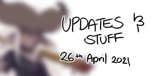 UPDATES AND STUFF | 26th April 2021