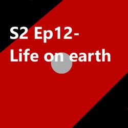 S2 Ep12 Life on Earth