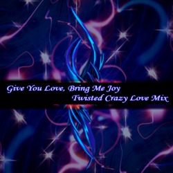 Give you love, bring me joy (Twisted Crazy feelings mix)