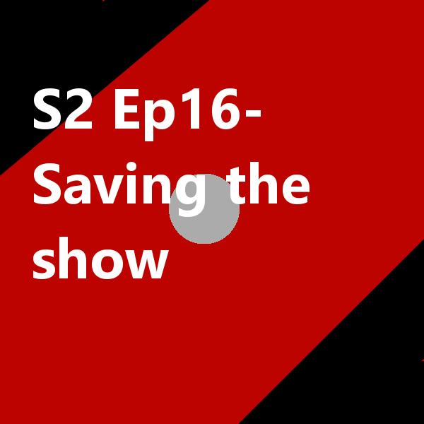 S2 Ep16 Saving the show