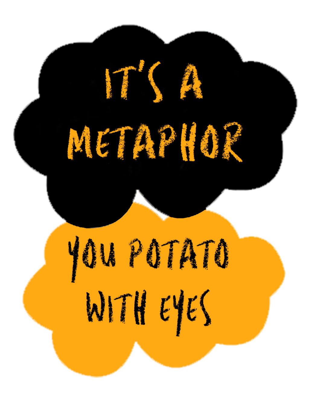 It's a Metaphor You Potato With Eyes