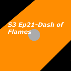 S3 Ep21- Dash of Flames