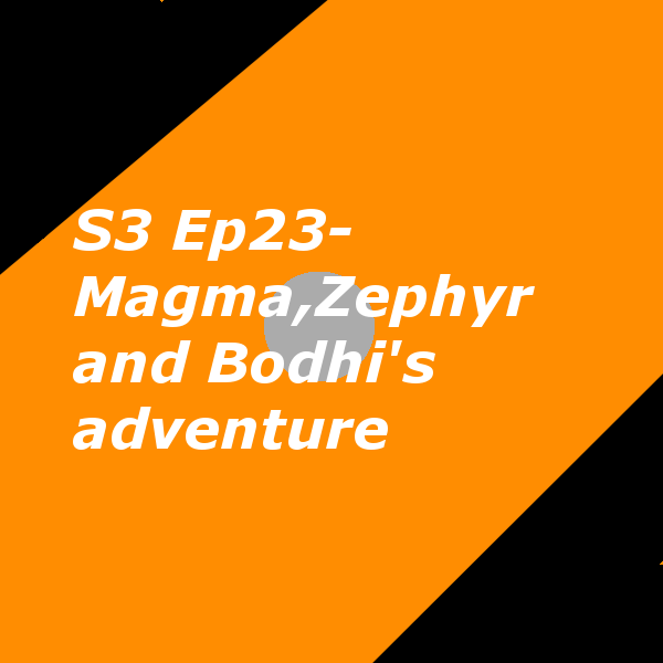 S3 Ep23- Magma,Zephyr and Bodhi's adventure