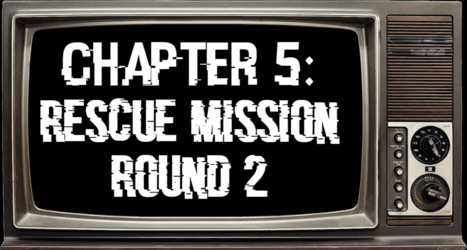 Chapter 5: Rescue Mission Round 2