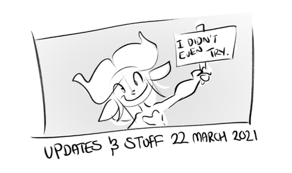 UPDATES AND STUFF | 22 March 2021