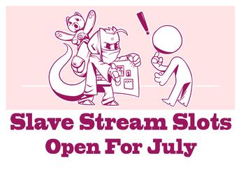 July Slave Stream Slots OPEN!